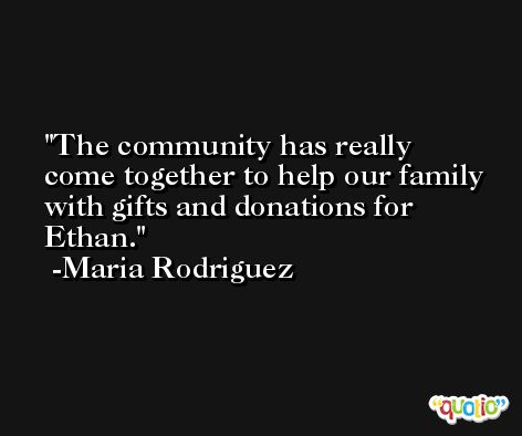 The community has really come together to help our family with gifts and donations for Ethan. -Maria Rodriguez