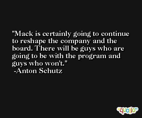 Mack is certainly going to continue to reshape the company and the board. There will be guys who are going to be with the program and guys who won't. -Anton Schutz
