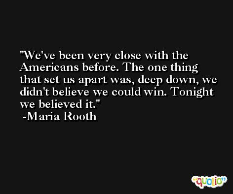 We've been very close with the Americans before. The one thing that set us apart was, deep down, we didn't believe we could win. Tonight we believed it. -Maria Rooth