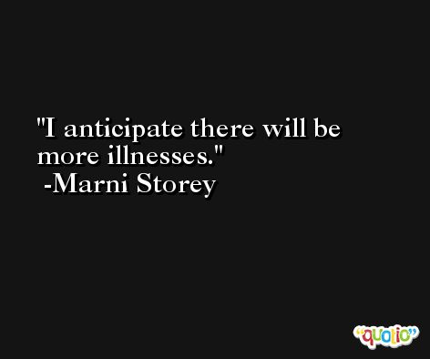 I anticipate there will be more illnesses. -Marni Storey