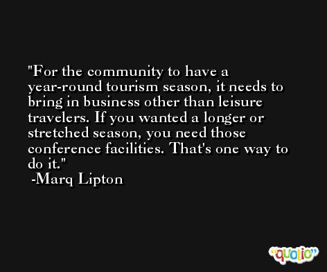 For the community to have a year-round tourism season, it needs to bring in business other than leisure travelers. If you wanted a longer or stretched season, you need those conference facilities. That's one way to do it. -Marq Lipton