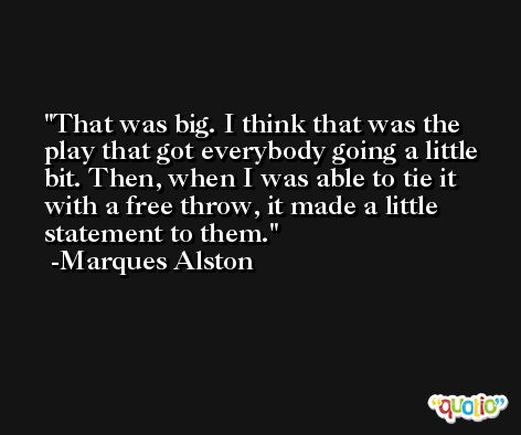 That was big. I think that was the play that got everybody going a little bit. Then, when I was able to tie it with a free throw, it made a little statement to them. -Marques Alston