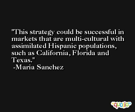 This strategy could be successful in markets that are multi-cultural with assimilated Hispanic populations, such as California, Florida and Texas. -Maria Sanchez