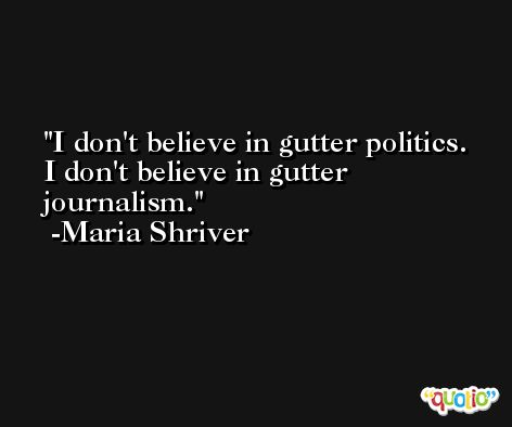 I don't believe in gutter politics. I don't believe in gutter journalism. -Maria Shriver
