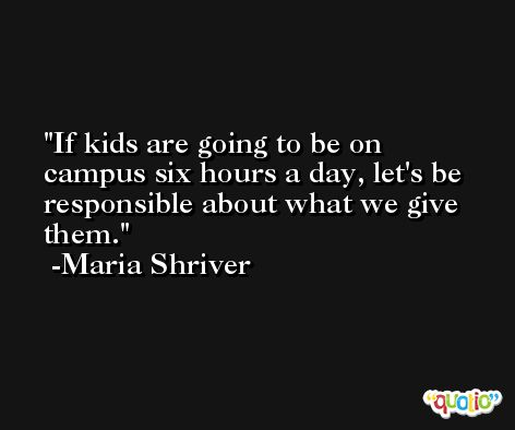 If kids are going to be on campus six hours a day, let's be responsible about what we give them. -Maria Shriver