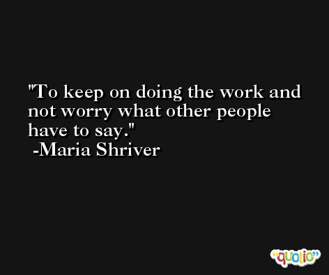 To keep on doing the work and not worry what other people have to say. -Maria Shriver