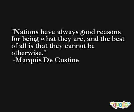 Nations have always good reasons for being what they are, and the best of all is that they cannot be otherwise. -Marquis De Custine