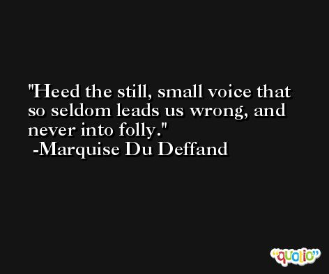 Heed the still, small voice that so seldom leads us wrong, and never into folly. -Marquise Du Deffand