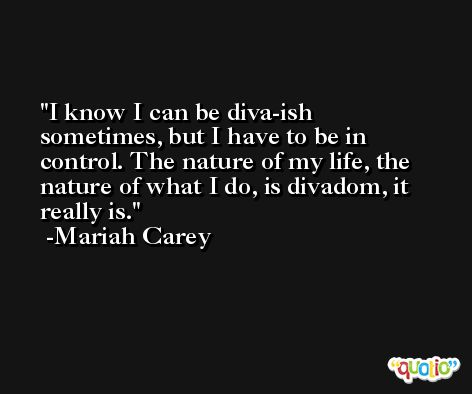 I know I can be diva-ish sometimes, but I have to be in control. The nature of my life, the nature of what I do, is divadom, it really is. -Mariah Carey