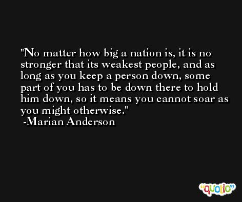 No matter how big a nation is, it is no stronger that its weakest people, and as long as you keep a person down, some part of you has to be down there to hold him down, so it means you cannot soar as you might otherwise. -Marian Anderson