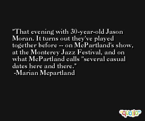 That evening with 30-year-old Jason Moran. It turns out they've played together before -- on McPartland's show, at the Monterey Jazz Festival, and on what McPartland calls ''several casual dates here and there. -Marian Mcpartland