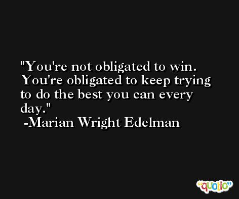 You're not obligated to win. You're obligated to keep trying to do the best you can every day. -Marian Wright Edelman