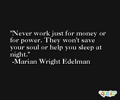 Never work just for money or for power. They won't save your soul or help you sleep at night. -Marian Wright Edelman