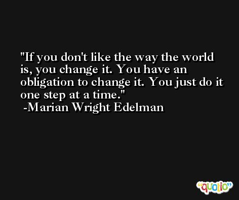 If you don't like the way the world is, you change it. You have an obligation to change it. You just do it one step at a time. -Marian Wright Edelman