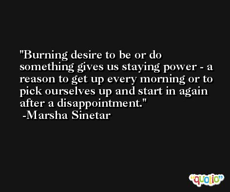 Burning desire to be or do something gives us staying power - a reason to get up every morning or to pick ourselves up and start in again after a disappointment. -Marsha Sinetar