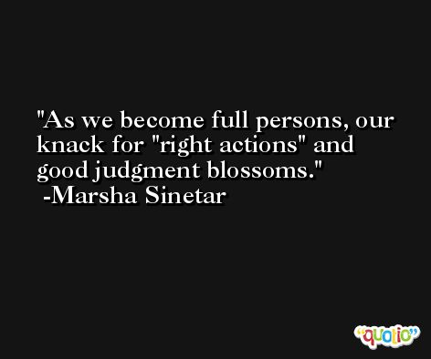 As we become full persons, our knack for 'right actions' and good judgment blossoms. -Marsha Sinetar