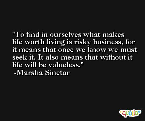 To find in ourselves what makes life worth living is risky business, for it means that once we know we must seek it. It also means that without it life will be valueless. -Marsha Sinetar