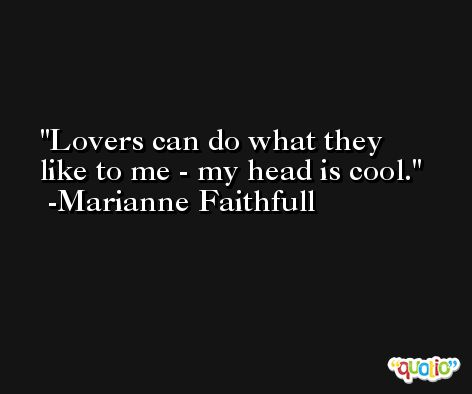 Lovers can do what they like to me - my head is cool. -Marianne Faithfull