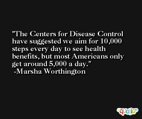 The Centers for Disease Control have suggested we aim for 10,000 steps every day to see health benefits, but most Americans only get around 5,000 a day. -Marsha Worthington