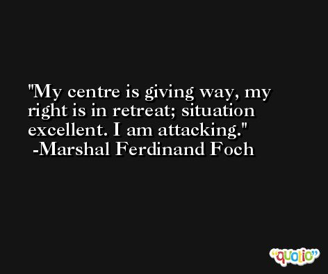 My centre is giving way, my right is in retreat; situation excellent. I am attacking. -Marshal Ferdinand Foch