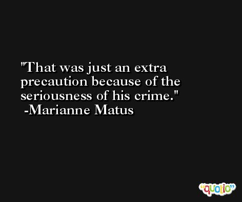 That was just an extra precaution because of the seriousness of his crime. -Marianne Matus