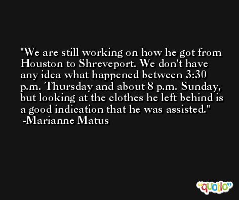 We are still working on how he got from Houston to Shreveport. We don't have any idea what happened between 3:30 p.m. Thursday and about 8 p.m. Sunday, but looking at the clothes he left behind is a good indication that he was assisted. -Marianne Matus