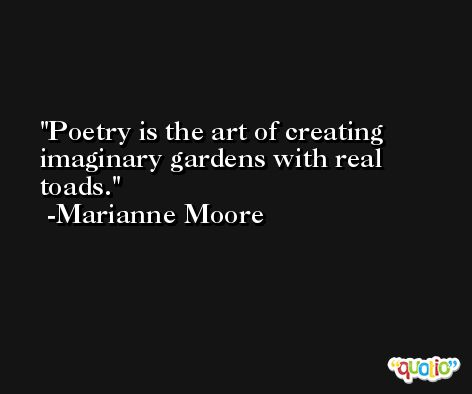 Poetry is the art of creating imaginary gardens with real toads. -Marianne Moore