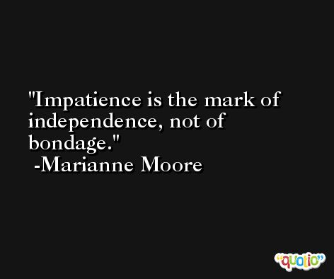 Impatience is the mark of independence, not of bondage. -Marianne Moore