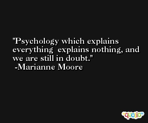 Psychology which explains everything  explains nothing, and we are still in doubt. -Marianne Moore