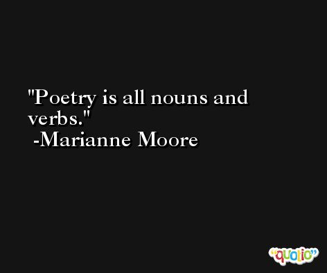 Poetry is all nouns and verbs. -Marianne Moore