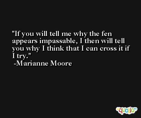 If you will tell me why the fen appears impassable, I then will tell you why I think that I can cross it if I try. -Marianne Moore