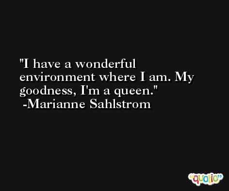 I have a wonderful environment where I am. My goodness, I'm a queen. -Marianne Sahlstrom