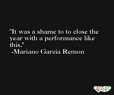 It was a shame to to close the year with a performance like this. -Mariano Garcia Remon