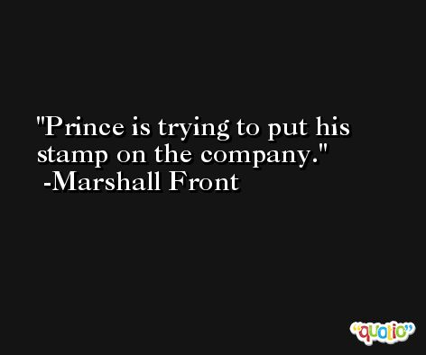 Prince is trying to put his stamp on the company. -Marshall Front
