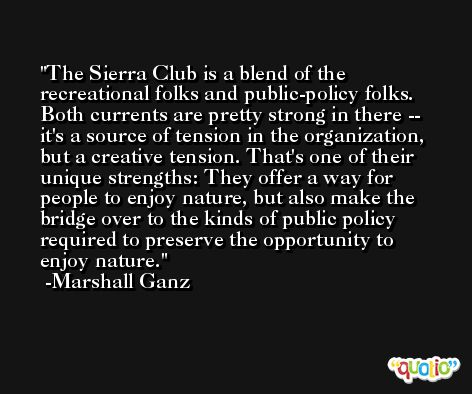The Sierra Club is a blend of the recreational folks and public-policy folks. Both currents are pretty strong in there -- it's a source of tension in the organization, but a creative tension. That's one of their unique strengths: They offer a way for people to enjoy nature, but also make the bridge over to the kinds of public policy required to preserve the opportunity to enjoy nature. -Marshall Ganz