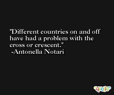 Different countries on and off have had a problem with the cross or crescent. -Antonella Notari