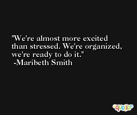 We're almost more excited than stressed. We're organized, we're ready to do it. -Maribeth Smith