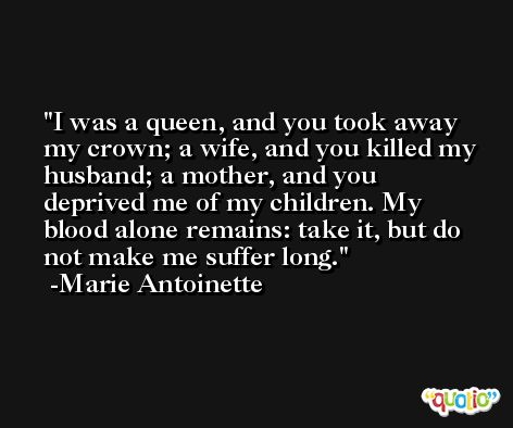 I was a queen, and you took away my crown; a wife, and you killed my husband; a mother, and you deprived me of my children. My blood alone remains: take it, but do not make me suffer long. -Marie Antoinette