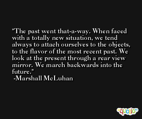 The past went that-a-way. When faced with a totally new situation, we tend always to attach ourselves to the objects, to the flavor of the most recent past. We look at the present through a rear view mirror. We march backwards into the future. -Marshall McLuhan