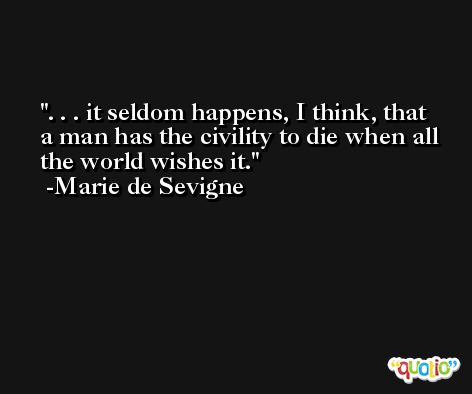 . . . it seldom happens, I think, that a man has the civility to die when all the world wishes it. -Marie de Sevigne