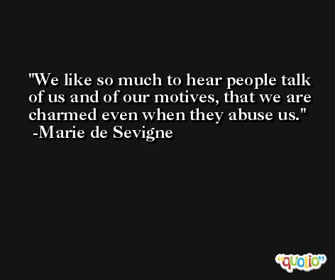 We like so much to hear people talk of us and of our motives, that we are charmed even when they abuse us. -Marie de Sevigne