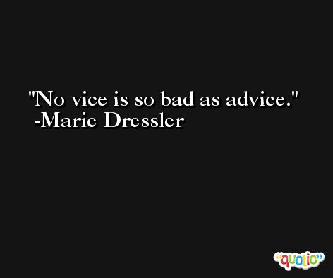 No vice is so bad as advice. -Marie Dressler