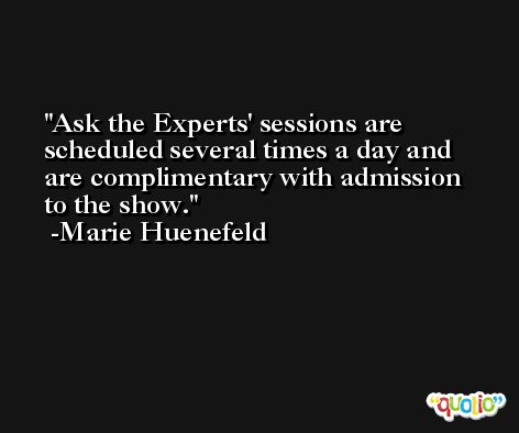 Ask the Experts' sessions are scheduled several times a day and are complimentary with admission to the show. -Marie Huenefeld