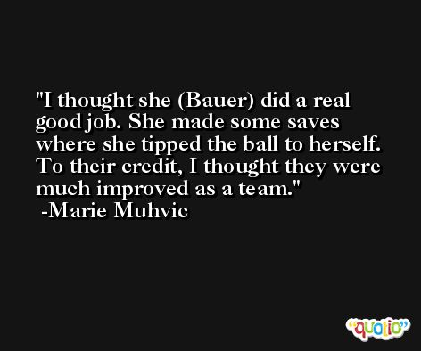 I thought she (Bauer) did a real good job. She made some saves where she tipped the ball to herself. To their credit, I thought they were much improved as a team. -Marie Muhvic