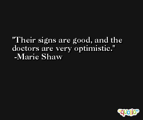 Their signs are good, and the doctors are very optimistic. -Marie Shaw
