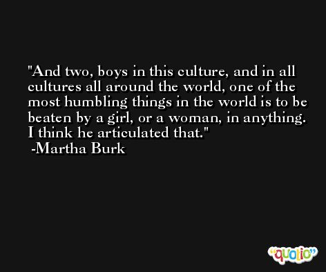 And two, boys in this culture, and in all cultures all around the world, one of the most humbling things in the world is to be beaten by a girl, or a woman, in anything. I think he articulated that. -Martha Burk