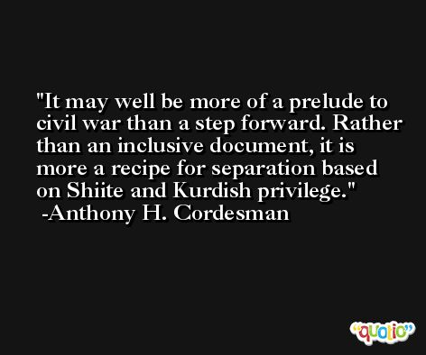 It may well be more of a prelude to civil war than a step forward. Rather than an inclusive document, it is more a recipe for separation based on Shiite and Kurdish privilege. -Anthony H. Cordesman
