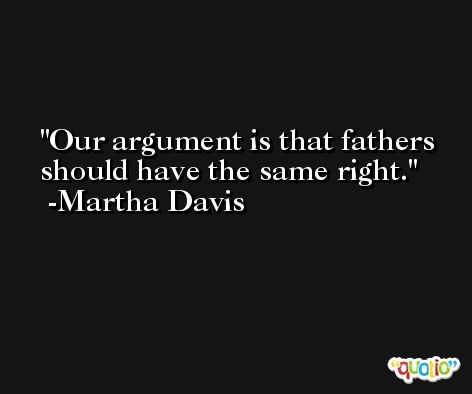 Our argument is that fathers should have the same right. -Martha Davis