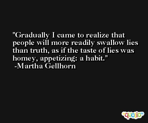 Gradually I came to realize that people will more readily swallow lies than truth, as if the taste of lies was homey, appetizing: a habit. -Martha Gellhorn