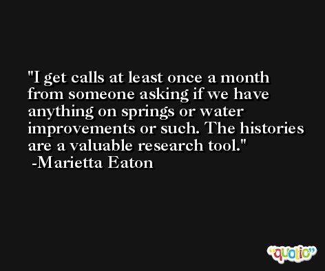 I get calls at least once a month from someone asking if we have anything on springs or water improvements or such. The histories are a valuable research tool. -Marietta Eaton